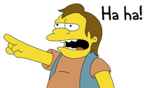 your words cut me deep Nelson Muntz, you cut me deep.